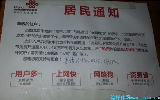"""图为:北京联通向某小区发放的宽带提速通知  在北京联通向某小区发放的宽带提速《居民通知》中显示,该小区已经完成了光纤覆盖工作,宽带将全面提速。""""1M以下宽带免费升速至4M,2M宽带免费升速至10M,4M宽带免费升速至20M,还可免费体验最高100M的极速光纤宽带(需安装北京联通沃宽客户端)""""。 10M,20M光纤宽带用户免费安装IPTV,月使用费大幅减免 几乎在同一时间段,北京联通向完成光纤覆盖的小区发放免费安装IPTV的通知明示办理IPTV条件,如您家已是光纤宽带,可申请办理北京IPTV业务。"""